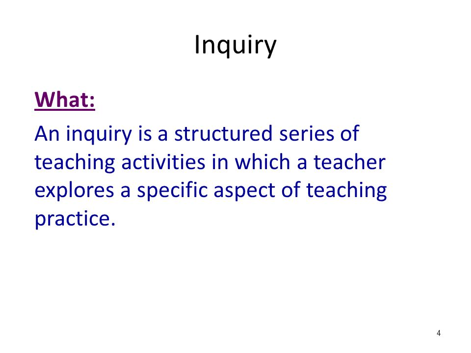 What: An inquiry is a structured series of teaching activities in which a teacher explores a specific aspect of teaching practice.