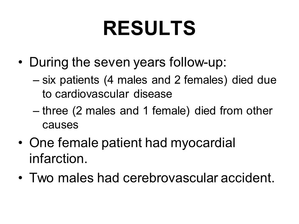 RESULTS During the seven years follow-up: –six patients (4 males and 2 females) died due to cardiovascular disease –three (2 males and 1 female) died from other causes One female patient had myocardial infarction.