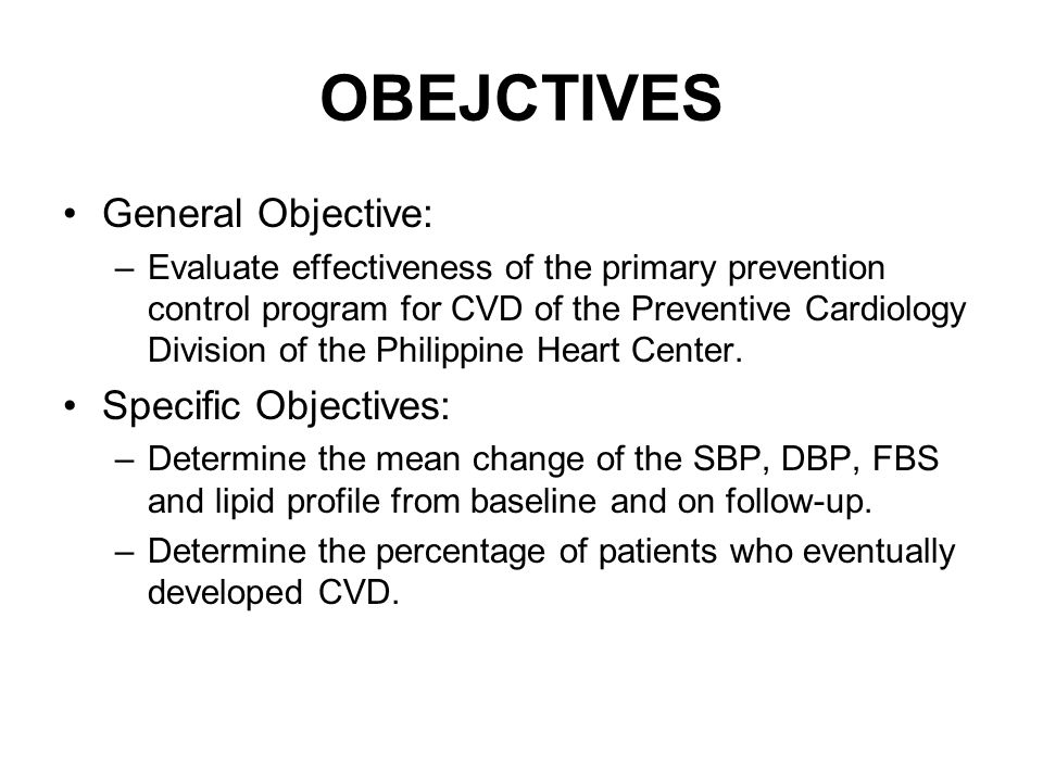 OBEJCTIVES General Objective: –Evaluate effectiveness of the primary prevention control program for CVD of the Preventive Cardiology Division of the Philippine Heart Center.