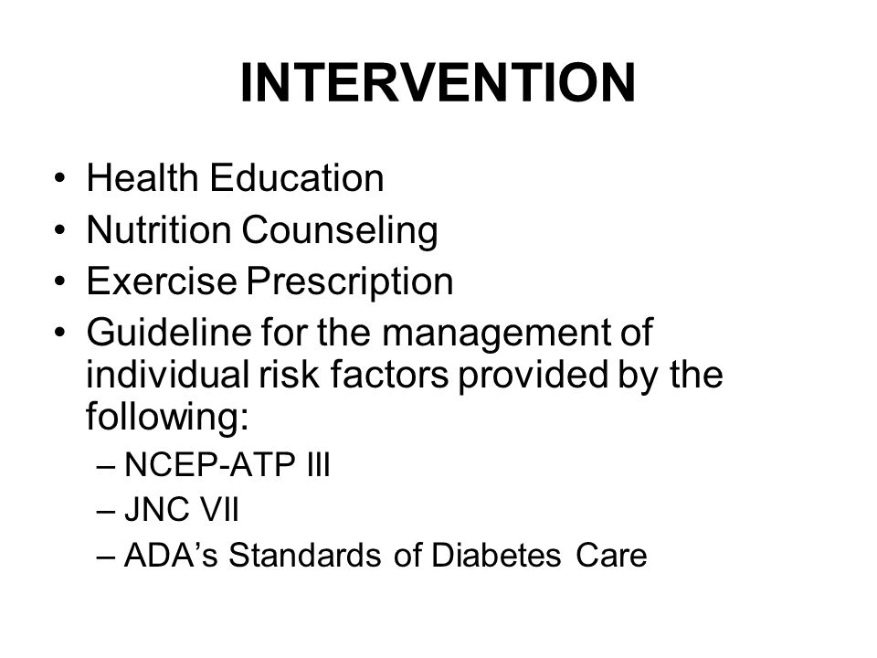 INTERVENTION Health Education Nutrition Counseling Exercise Prescription Guideline for the management of individual risk factors provided by the following: –NCEP-ATP III –JNC VII –ADA's Standards of Diabetes Care