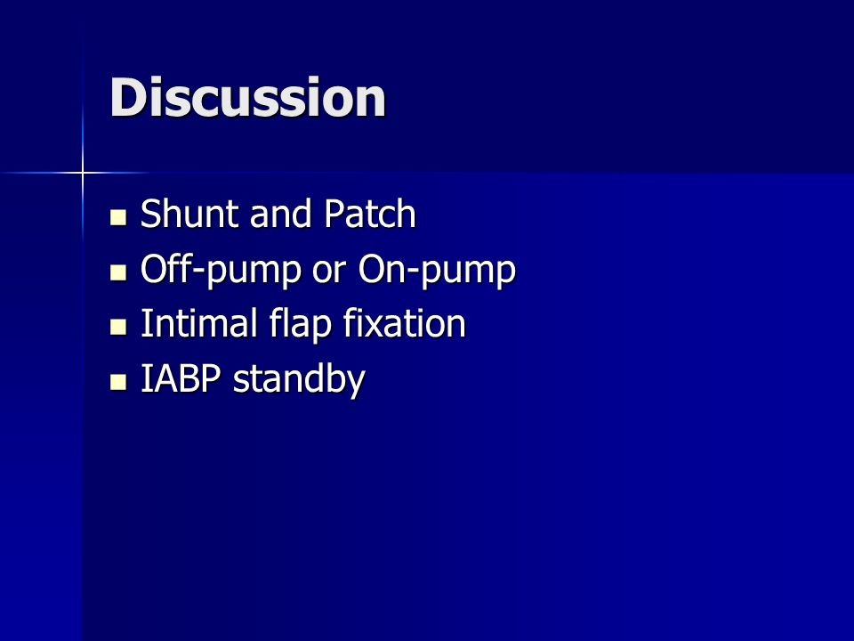 Discussion Shunt and Patch Shunt and Patch Off-pump or On-pump Off-pump or On-pump Intimal flap fixation Intimal flap fixation IABP standby IABP standby