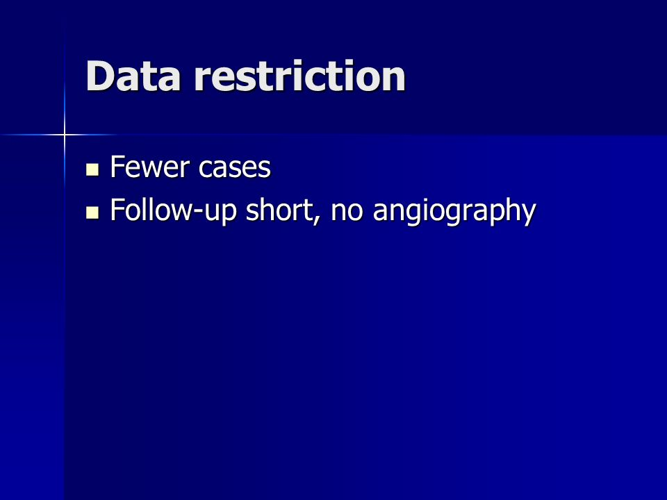 Data restriction Fewer cases Fewer cases Follow-up short, no angiography Follow-up short, no angiography