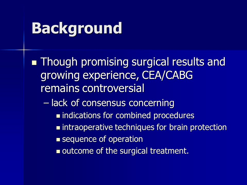 Background Though promising surgical results and growing experience, CEA/CABG remains controversial Though promising surgical results and growing experience, CEA/CABG remains controversial –lack of consensus concerning indications for combined procedures indications for combined procedures intraoperative techniques for brain protection intraoperative techniques for brain protection sequence of operation sequence of operation outcome of the surgical treatment.