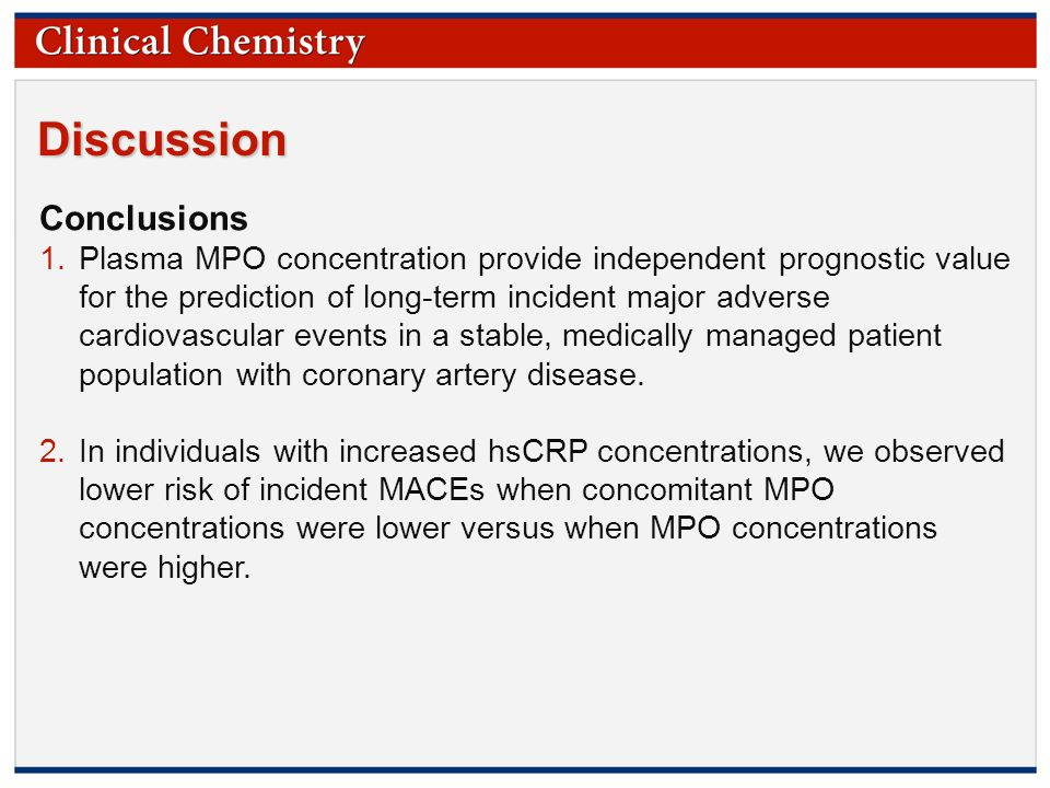 © Copyright 2009 by the American Association for Clinical Chemistry Discussion Conclusions 1.Plasma MPO concentration provide independent prognostic value for the prediction of long-term incident major adverse cardiovascular events in a stable, medically managed patient population with coronary artery disease.