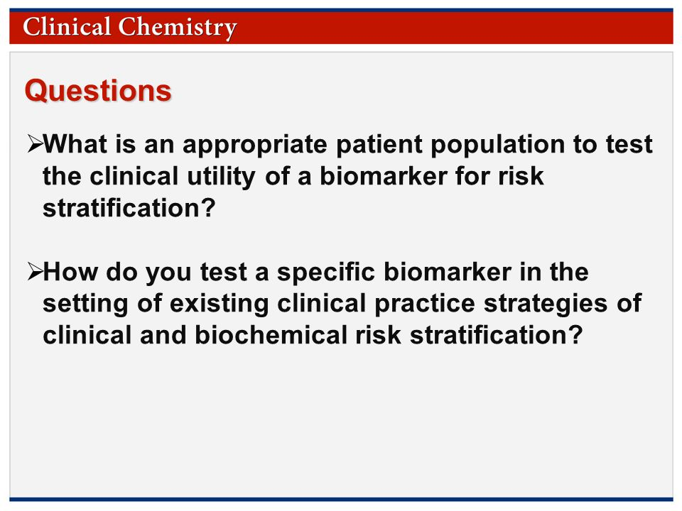© Copyright 2009 by the American Association for Clinical Chemistry Questions  What is an appropriate patient population to test the clinical utility of a biomarker for risk stratification.
