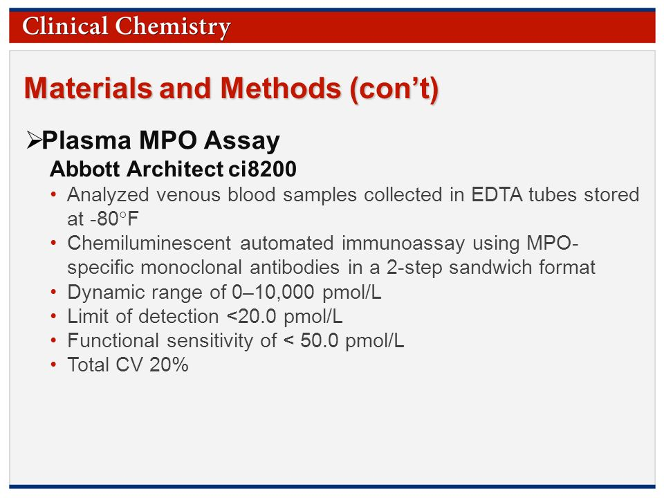 © Copyright 2009 by the American Association for Clinical Chemistry Materials and Methods (con't)  Plasma MPO Assay Abbott Architect ci8200 Analyzed venous blood samples collected in EDTA tubes stored at -80  F Chemiluminescent automated immunoassay using MPO- specific monoclonal antibodies in a 2-step sandwich format Dynamic range of 0–10,000 pmol/L Limit of detection <20.0 pmol/L Functional sensitivity of < 50.0 pmol/L Total CV 20%