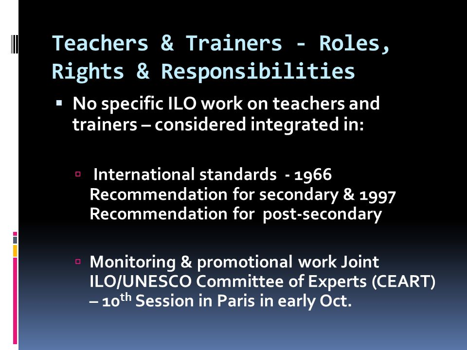 Teachers & Trainers - Roles, Rights & Responsibilities  No specific ILO work on teachers and trainers – considered integrated in:  International standards Recommendation for secondary & 1997 Recommendation for post-secondary  Monitoring & promotional work Joint ILO/UNESCO Committee of Experts (CEART) – 10 th Session in Paris in early Oct.
