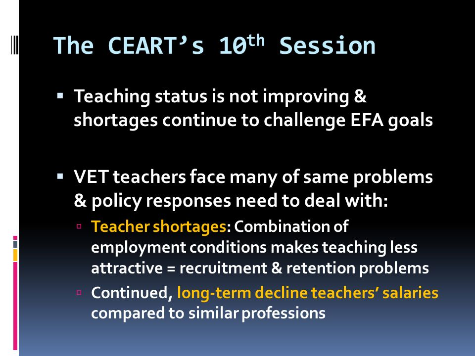 The CEART's 10 th Session  Teaching status is not improving & shortages continue to challenge EFA goals  VET teachers face many of same problems & policy responses need to deal with:  Teacher shortages: Combination of employment conditions makes teaching less attractive = recruitment & retention problems  Continued, long-term decline teachers' salaries compared to similar professions