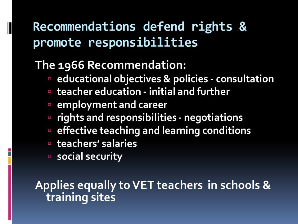 Recommendations defend rights & promote responsibilities The 1966 Recommendation:  educational objectives & policies - consultation  teacher education - initial and further  employment and career  rights and responsibilities - negotiations  effective teaching and learning conditions  teachers' salaries  social security Applies equally to VET teachers in schools & training sites
