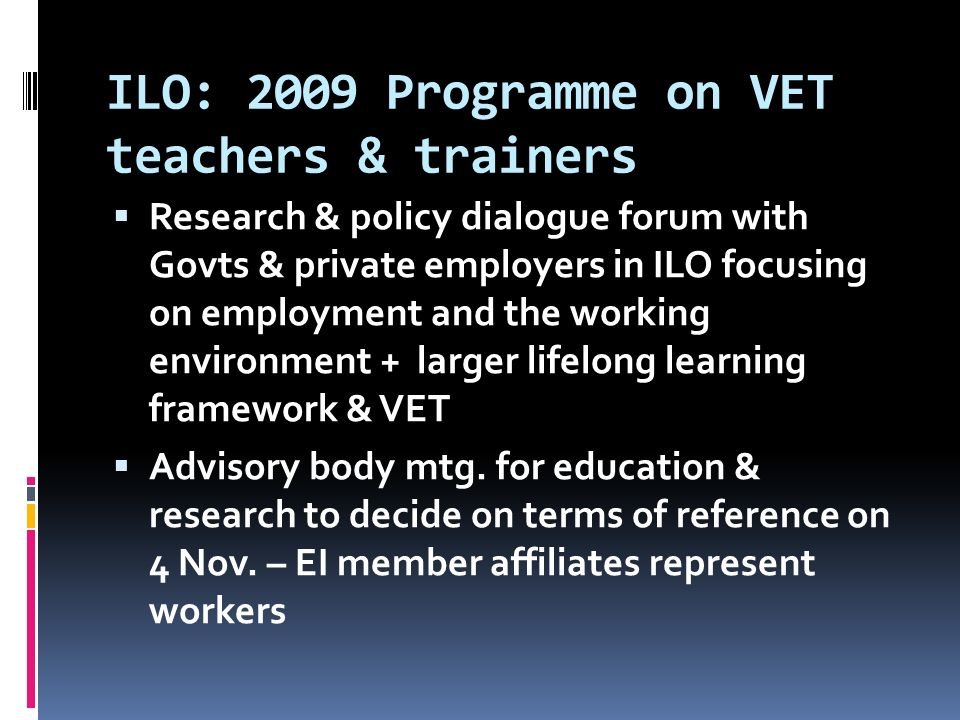 ILO: 2009 Programme on VET teachers & trainers  Research & policy dialogue forum with Govts & private employers in ILO focusing on employment and the working environment + larger lifelong learning framework & VET  Advisory body mtg.