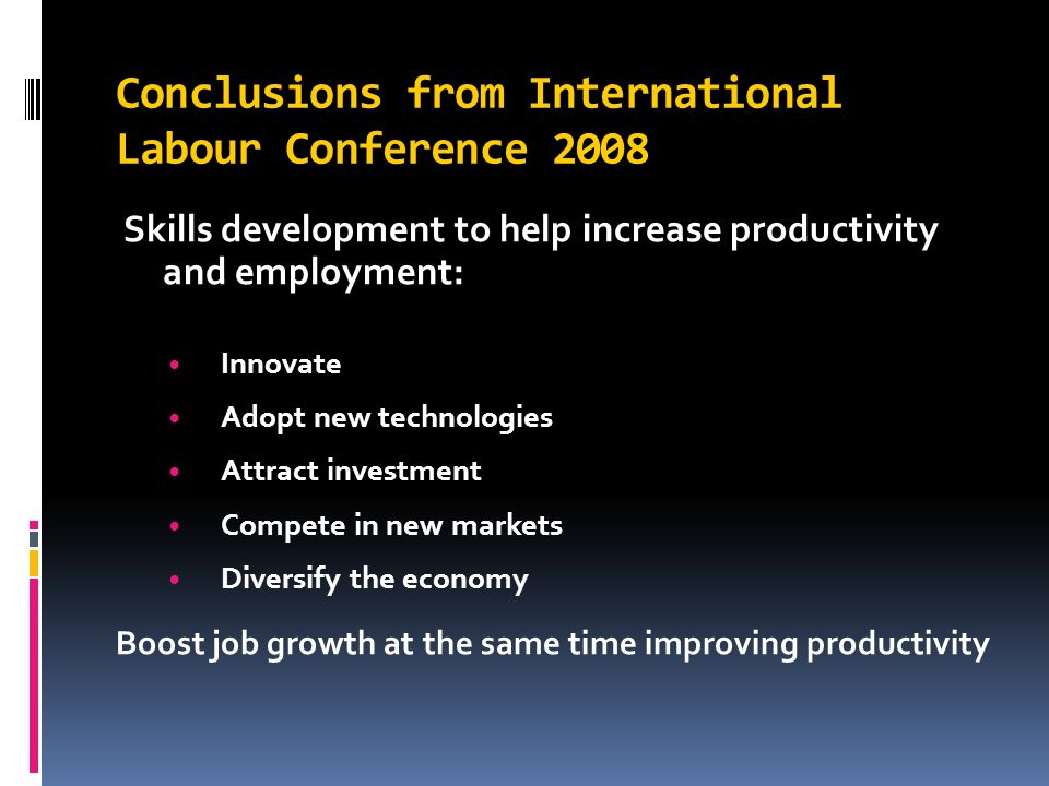Conclusions from International Labour Conference 2008 Skills development to help increase productivity and employment: Innovate Adopt new technologies Attract investment Compete in new markets Diversify the economy Boost job growth at the same time improving productivity