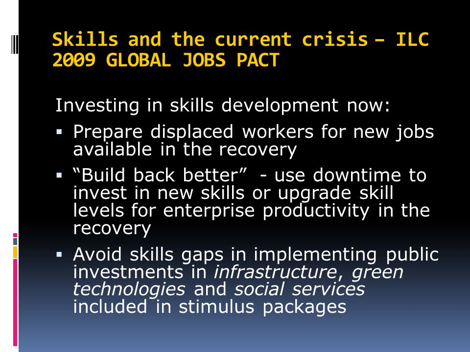 Skills and the current crisis – ILC 2009 GLOBAL JOBS PACT Investing in skills development now:  Prepare displaced workers for new jobs available in the recovery  Build back better - use downtime to invest in new skills or upgrade skill levels for enterprise productivity in the recovery  Avoid skills gaps in implementing public investments in infrastructure, green technologies and social services included in stimulus packages