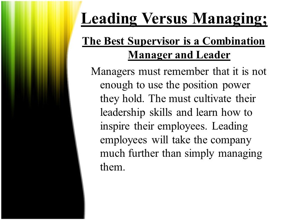 Leading Versus Managing; The Best Supervisor is a Combination Manager and Leader  This is the ideal combination; employees respect the position the m