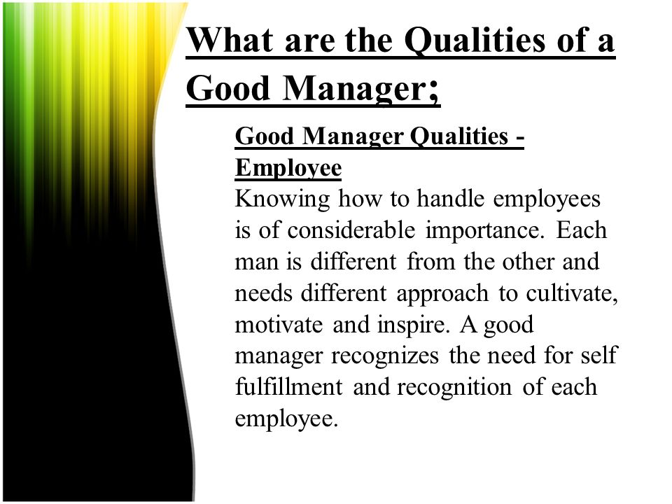 What are the Qualities of a Good Manager; Good Manager Qualities - Knowledge As a good manager, you must put extra efforts to know all about the work