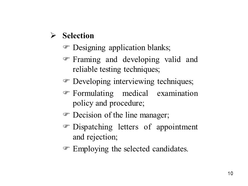 10  Selection  Designing application blanks;  Framing and developing valid and reliable testing techniques;  Developing interviewing techniques;  Formulating medical examination policy and procedure;  Decision of the line manager;  Dispatching letters of appointment and rejection;  Employing the selected candidates.
