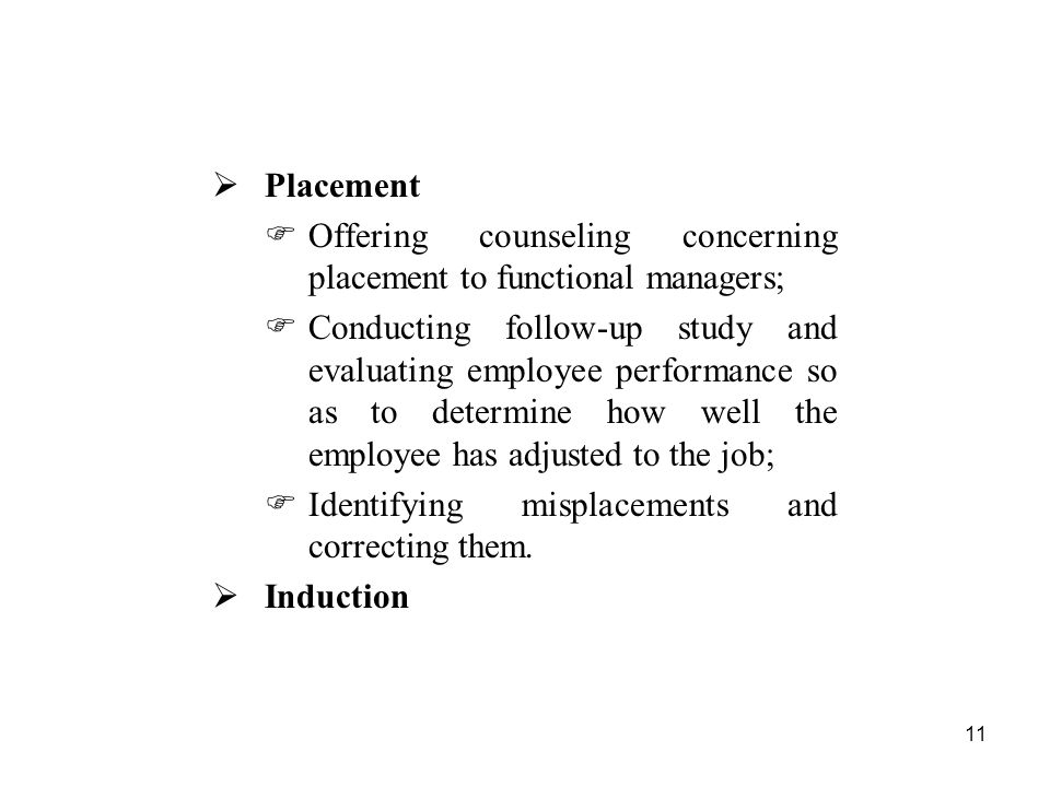11  Placement  Offering counseling concerning placement to functional managers;  Conducting follow-up study and evaluating employee performance so as to determine how well the employee has adjusted to the job;  Identifying misplacements and correcting them.