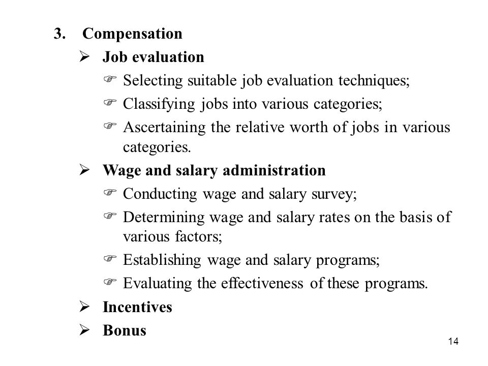 14 3.Compensation  Job evaluation  Selecting suitable job evaluation techniques;  Classifying jobs into various categories;  Ascertaining the relative worth of jobs in various categories.