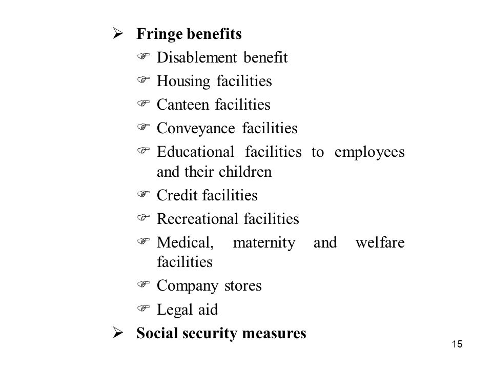 15  Fringe benefits  Disablement benefit  Housing facilities  Canteen facilities  Conveyance facilities  Educational facilities to employees and their children  Credit facilities  Recreational facilities  Medical, maternity and welfare facilities  Company stores  Legal aid  Social security measures