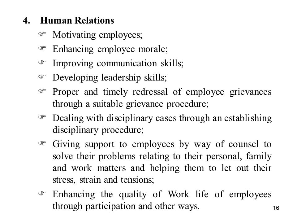 16 4.Human Relations  Motivating employees;  Enhancing employee morale;  Improving communication skills;  Developing leadership skills;  Proper and timely redressal of employee grievances through a suitable grievance procedure;  Dealing with disciplinary cases through an establishing disciplinary procedure;  Giving support to employees by way of counsel to solve their problems relating to their personal, family and work matters and helping them to let out their stress, strain and tensions;  Enhancing the quality of Work life of employees through participation and other ways.