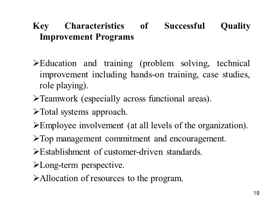 19 Key Characteristics of Successful Quality Improvement Programs  Education and training (problem solving, technical improvement including hands-on training, case studies, role playing).