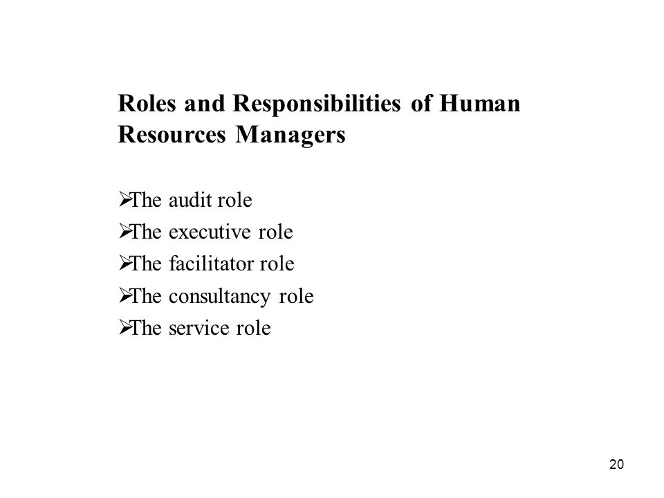 20 Roles and Responsibilities of Human Resources Managers  The audit role  The executive role  The facilitator role  The consultancy role  The service role