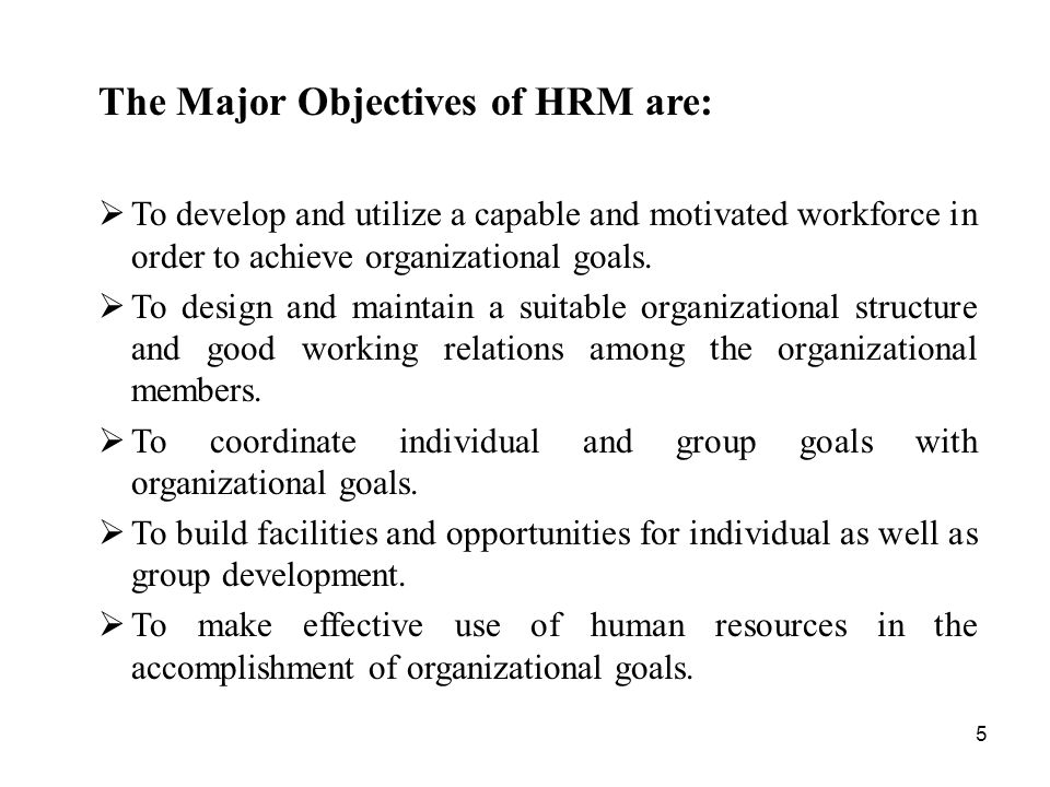 5 The Major Objectives of HRM are:  To develop and utilize a capable and motivated workforce in order to achieve organizational goals.