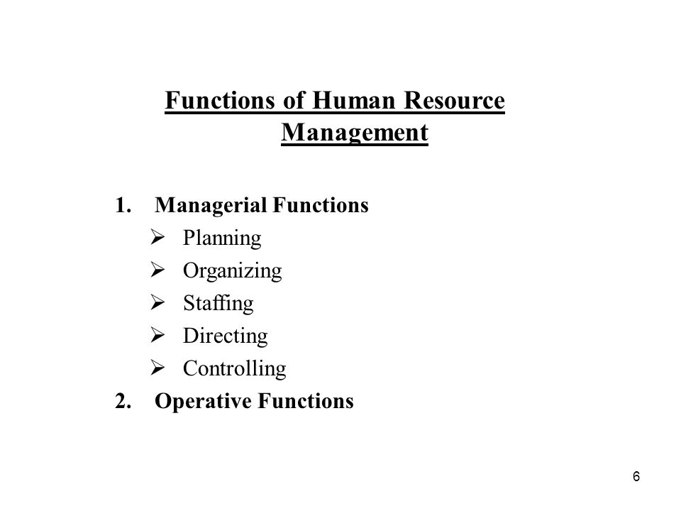6 Functions of Human Resource Management 1.Managerial Functions  Planning  Organizing  Staffing  Directing  Controlling 2.Operative Functions