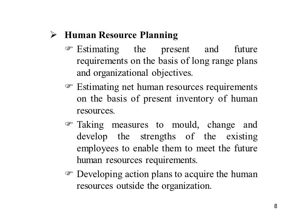 8  Human Resource Planning  Estimating the present and future requirements on the basis of long range plans and organizational objectives.
