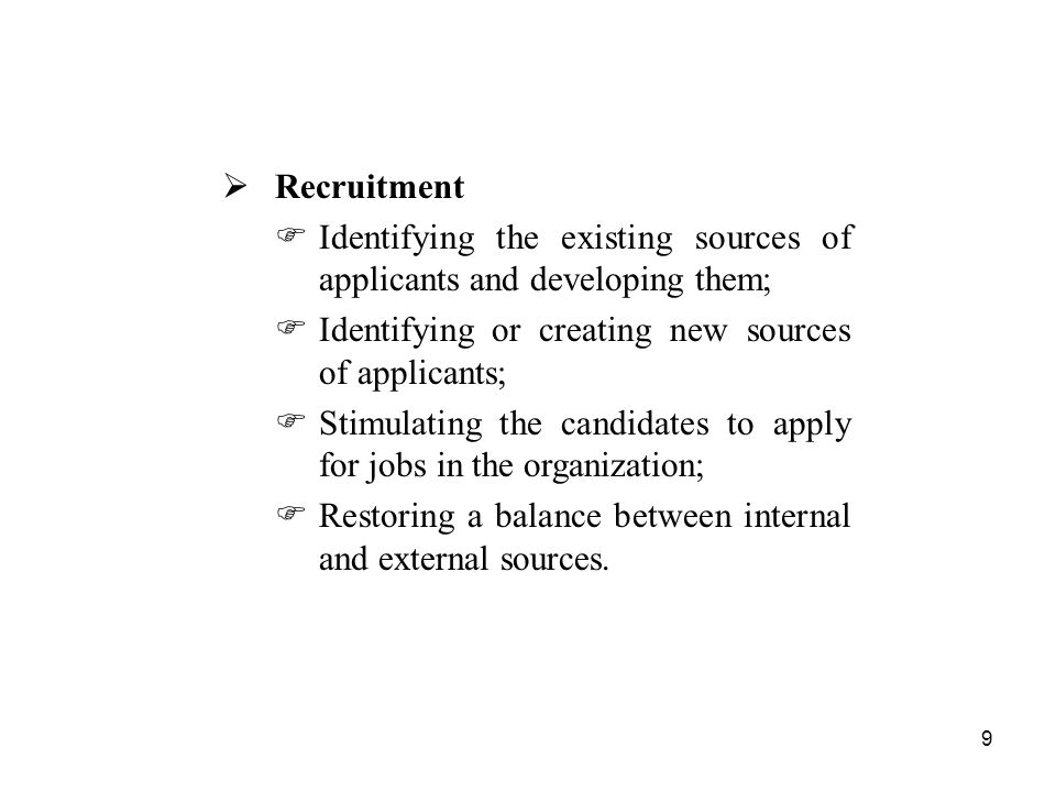 9  Recruitment  Identifying the existing sources of applicants and developing them;  Identifying or creating new sources of applicants;  Stimulating the candidates to apply for jobs in the organization;  Restoring a balance between internal and external sources.
