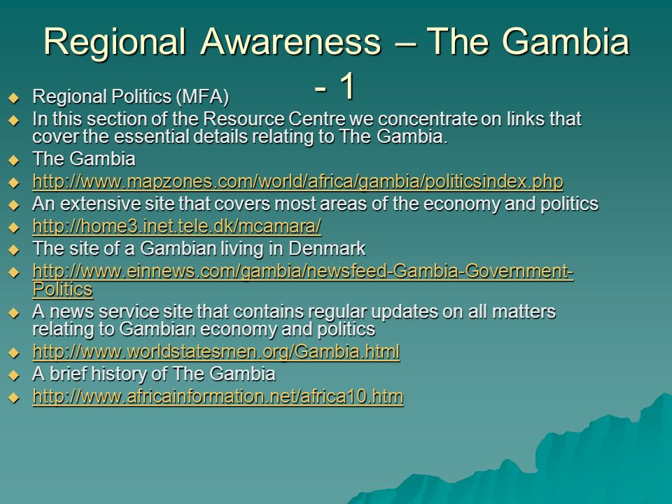 Regional Awareness – The Gambia - 1  Regional Politics (MFA)  In this section of the Resource Centre we concentrate on links that cover the essential details relating to The Gambia.