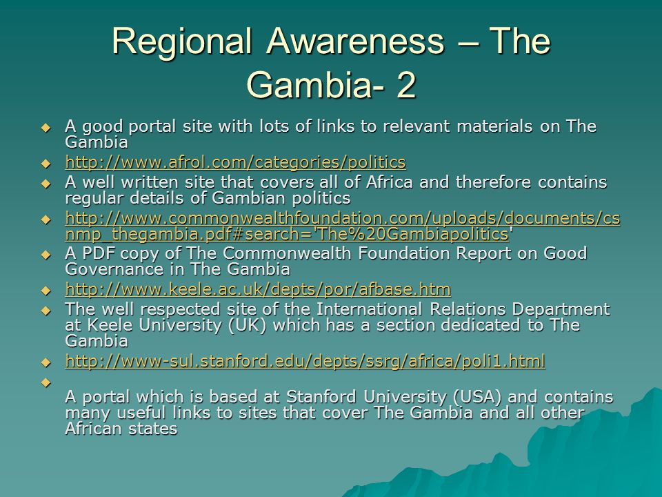 Regional Awareness – The Gambia- 2  A good portal site with lots of links to relevant materials on The Gambia       A well written site that covers all of Africa and therefore contains regular details of Gambian politics    nmp_thegambia.pdf#search= The%20Gambiapolitics   nmp_thegambia.pdf#search= The%20Gambiapolitics   nmp_thegambia.pdf#search= The%20Gambiapolitics  A PDF copy of The Commonwealth Foundation Report on Good Governance in The Gambia       The well respected site of the International Relations Department at Keele University (UK) which has a section dedicated to The Gambia       A portal which is based at Stanford University (USA) and contains many useful links to sites that cover The Gambia and all other African states