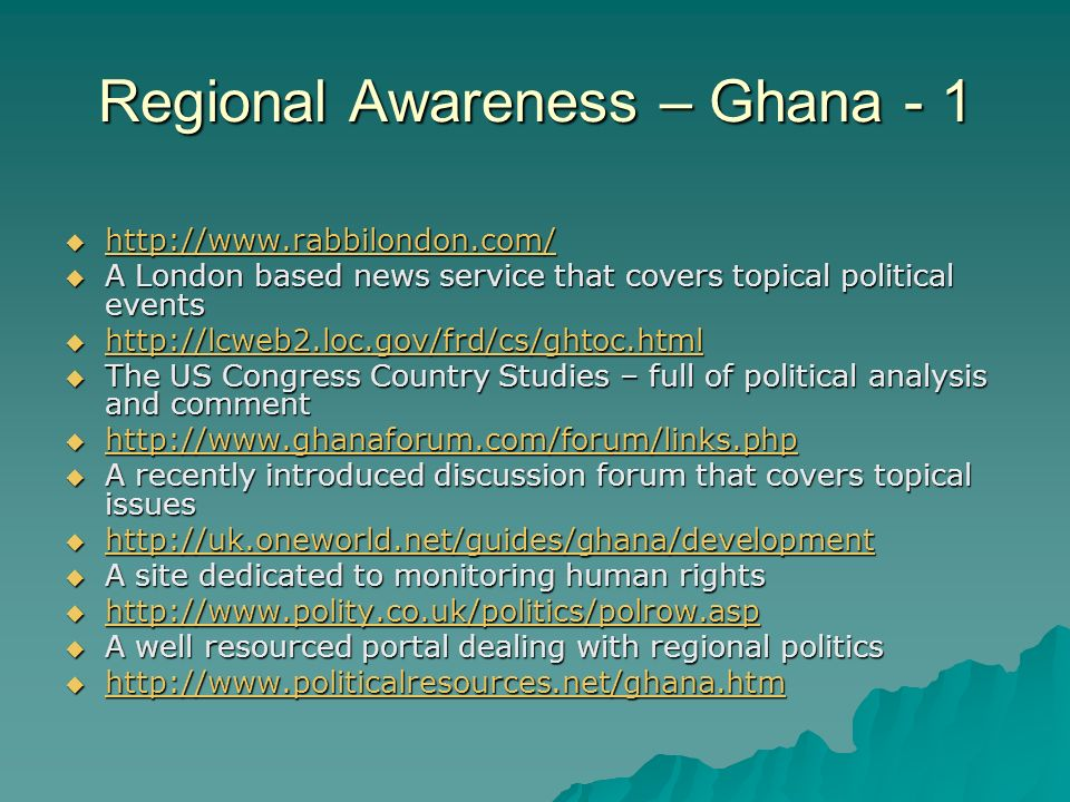 Regional Awareness – Ghana - 1       A London based news service that covers topical political events       The US Congress Country Studies – full of political analysis and comment       A recently introduced discussion forum that covers topical issues       A site dedicated to monitoring human rights       A well resourced portal dealing with regional politics 