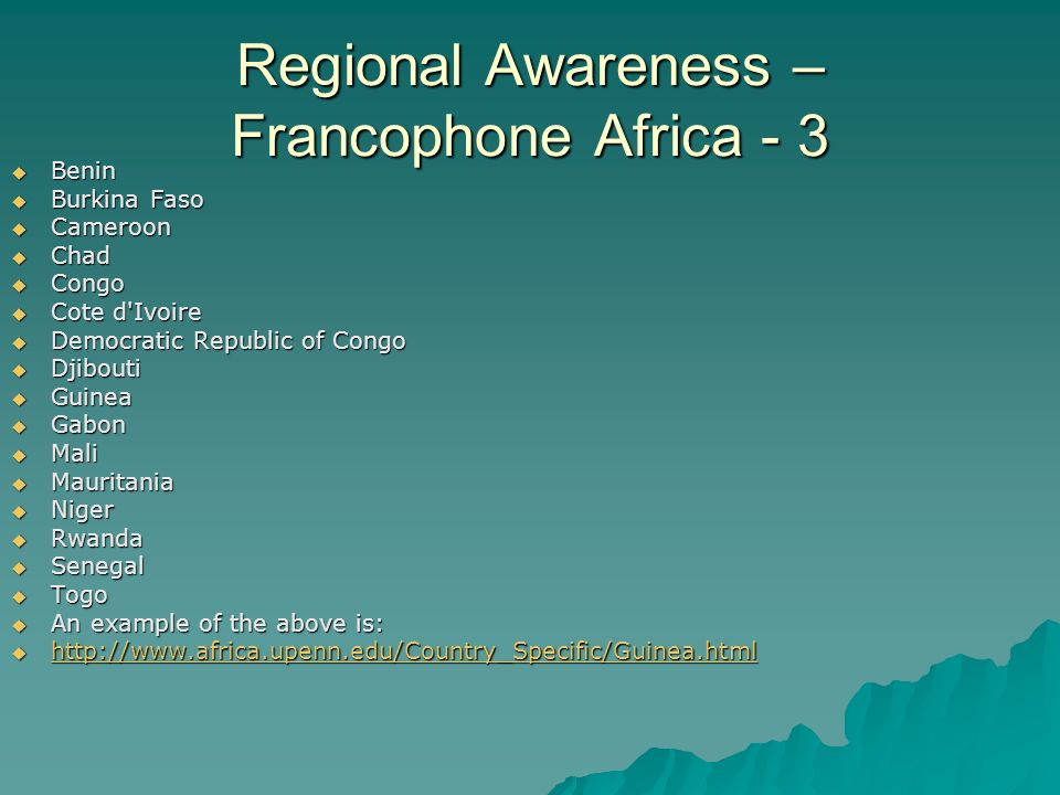 Regional Awareness – Francophone Africa - 3  Benin  Burkina Faso  Cameroon  Chad  Congo  Cote d Ivoire  Democratic Republic of Congo  Djibouti  Guinea  Gabon  Mali  Mauritania  Niger  Rwanda  Senegal  Togo  An example of the above is: 