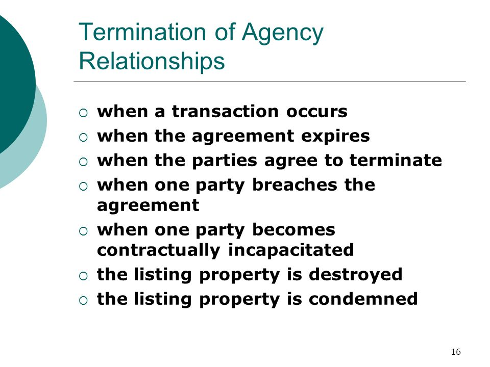 16 Termination of Agency Relationships  when a transaction occurs  when the agreement expires  when the parties agree to terminate  when one party breaches the agreement  when one party becomes contractually incapacitated  the listing property is destroyed  the listing property is condemned