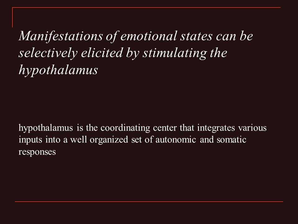Manifestations of emotional states can be selectively elicited by stimulating the hypothalamus hypothalamus is the coordinating center that integrates various inputs into a well organized set of autonomic and somatic responses