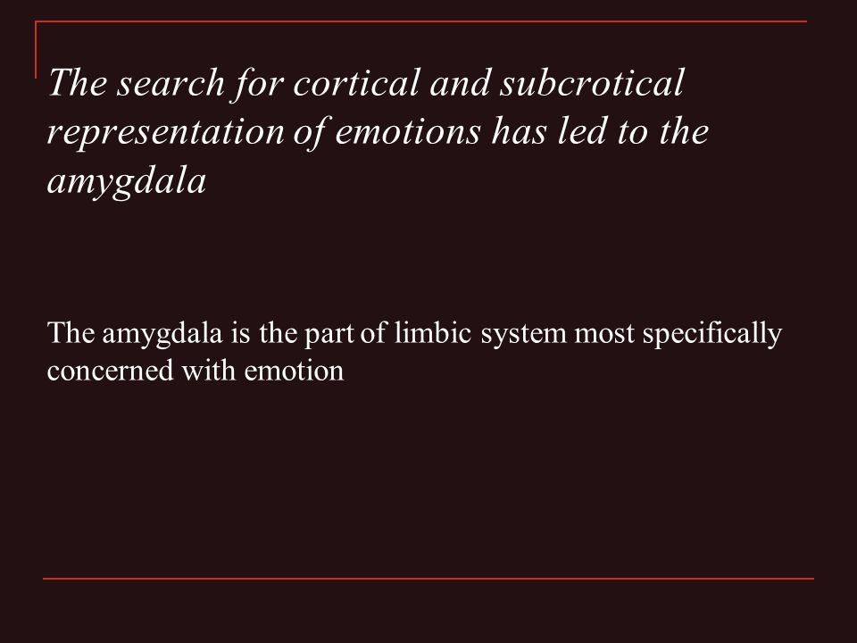 The search for cortical and subcrotical representation of emotions has led to the amygdala The amygdala is the part of limbic system most specifically concerned with emotion