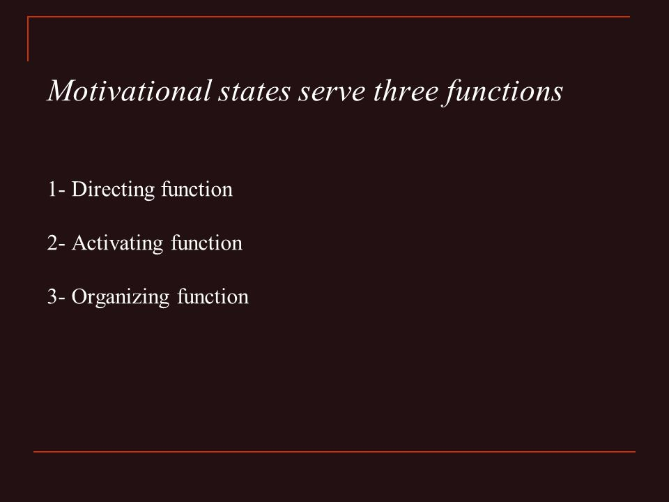 Motivational states serve three functions 1- Directing function 2- Activating function 3- Organizing function