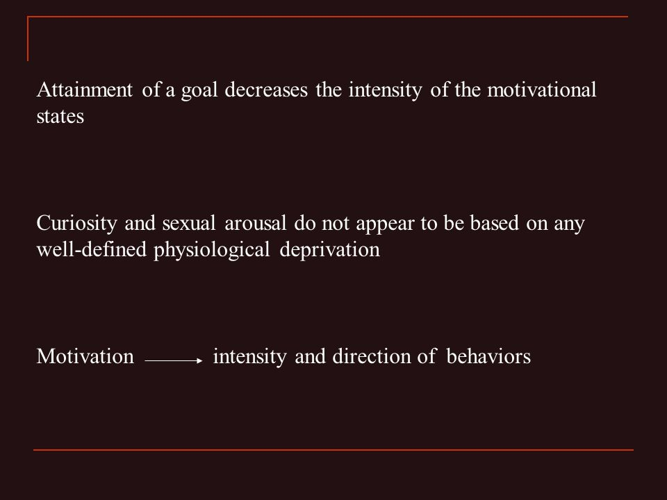 Attainment of a goal decreases the intensity of the motivational states Curiosity and sexual arousal do not appear to be based on any well-defined physiological deprivation Motivation intensity and direction of behaviors