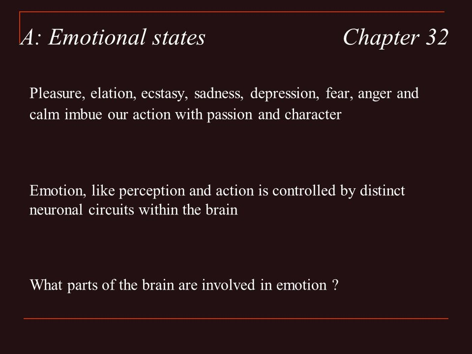 Pleasure, elation, ecstasy, sadness, depression, fear, anger and calm imbue our action with passion and character Emotion, like perception and action is controlled by distinct neuronal circuits within the brain What parts of the brain are involved in emotion .