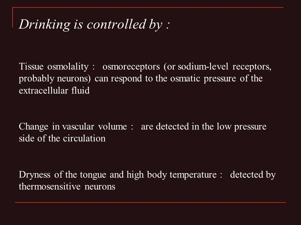 Drinking is controlled by : Tissue osmolality : osmoreceptors (or sodium-level receptors, probably neurons) can respond to the osmatic pressure of the extracellular fluid Change in vascular volume : are detected in the low pressure side of the circulation Dryness of the tongue and high body temperature : detected by thermosensitive neurons