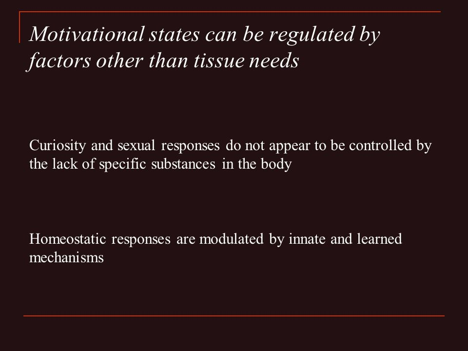 Motivational states can be regulated by factors other than tissue needs Curiosity and sexual responses do not appear to be controlled by the lack of specific substances in the body Homeostatic responses are modulated by innate and learned mechanisms