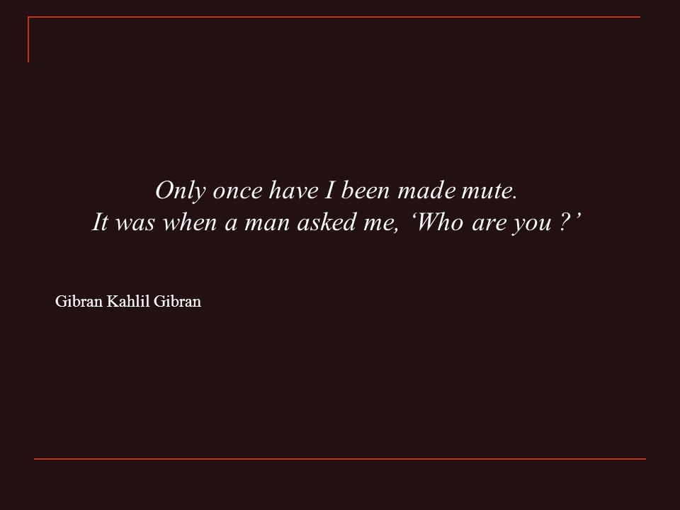 Only once have I been made mute. It was when a man asked me, 'Who are you ' Gibran Kahlil Gibran