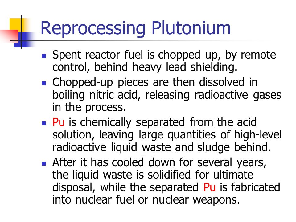 Reprocessing Plutonium Spent reactor fuel is chopped up, by remote control, behind heavy lead shielding.