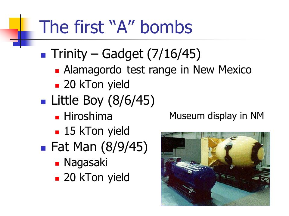 The first A bombs Trinity – Gadget (7/16/45) Alamagordo test range in New Mexico 20 kTon yield Little Boy (8/6/45) Hiroshima 15 kTon yield Fat Man (8/9/45) Nagasaki 20 kTon yield Museum display in NM