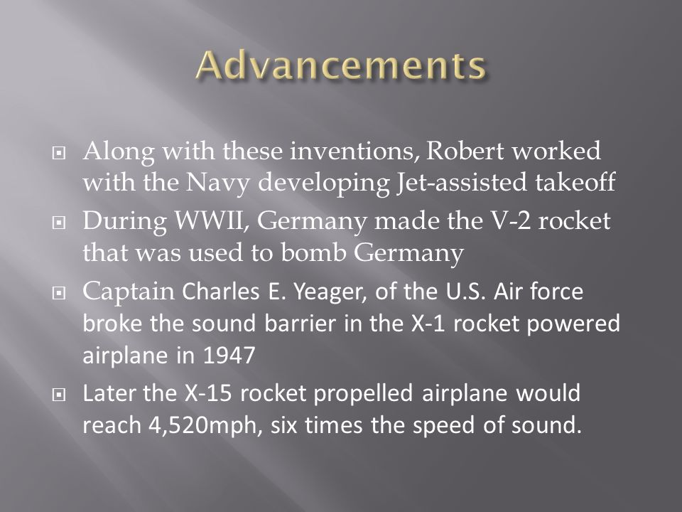  Along with these inventions, Robert worked with the Navy developing Jet-assisted takeoff  During WWII, Germany made the V-2 rocket that was used to bomb Germany  Captain Charles E.