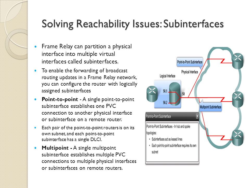 Solving Reachability Issues: Subinterfaces Frame Relay can partition a physical interface into multiple virtual interfaces called subinterfaces.