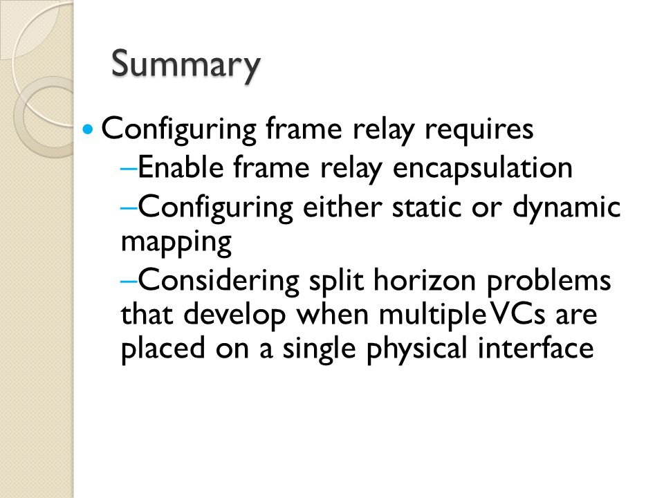 Summary Configuring frame relay requires –Enable frame relay encapsulation –Configuring either static or dynamic mapping –Considering split horizon problems that develop when multiple VCs are placed on a single physical interface