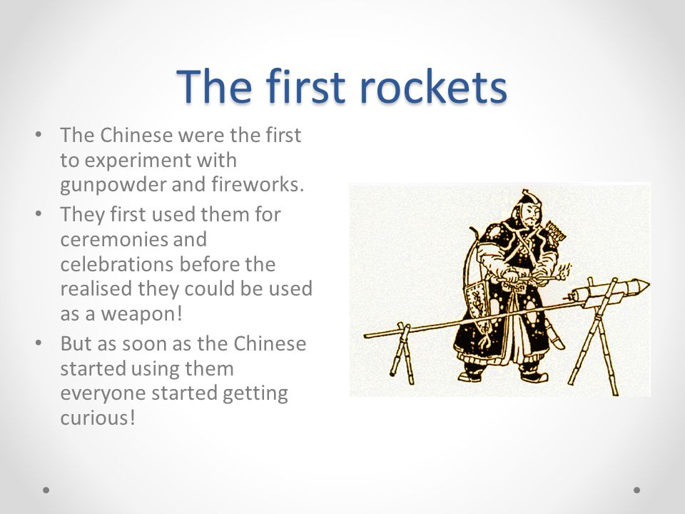 The first rockets The Chinese were the first to experiment with gunpowder and fireworks.