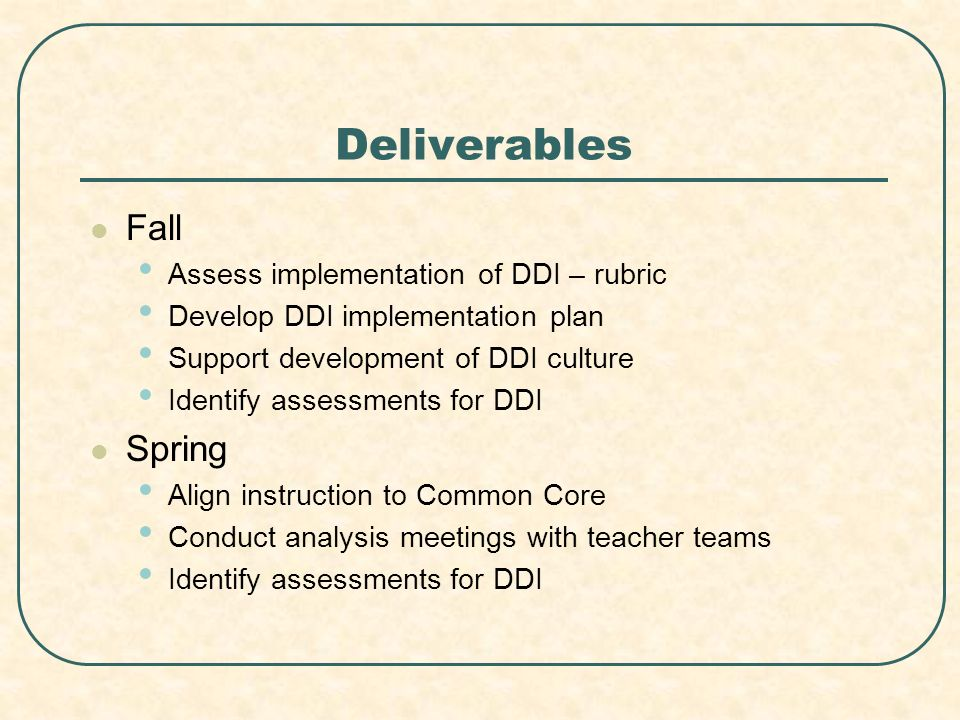 Deliverables Fall Assess implementation of DDI – rubric Develop DDI implementation plan Support development of DDI culture Identify assessments for DDI Spring Align instruction to Common Core Conduct analysis meetings with teacher teams Identify assessments for DDI