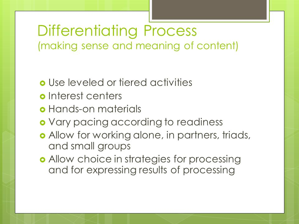Differentiating Process (making sense and meaning of content)  Use leveled or tiered activities  Interest centers  Hands-on materials  Vary pacing according to readiness  Allow for working alone, in partners, triads, and small groups  Allow choice in strategies for processing and for expressing results of processing